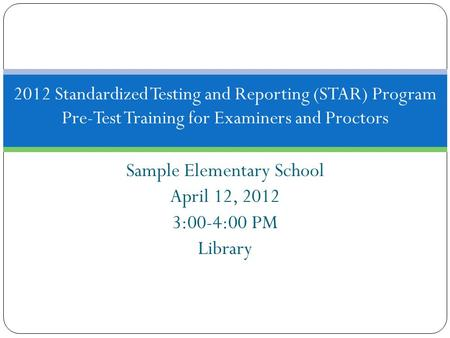 Sample Elementary School April 12, 2012 3:00-4:00 PM Library 2012 Standardized Testing and Reporting (STAR) Program Pre-Test Training for Examiners and.