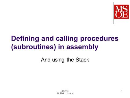 CS-2710 Dr. Mark L. Hornick 1 Defining and calling procedures (subroutines) in assembly And using the Stack.