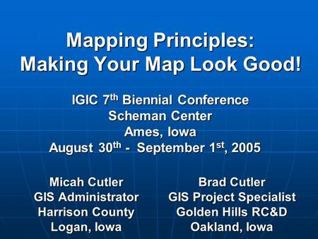 Mapping Principles: Making Your Map Look Good! IGIC 7 th Biennial Conference Scheman Center Ames, Iowa August 30 th - September 1 st, 2005 Micah Cutler.