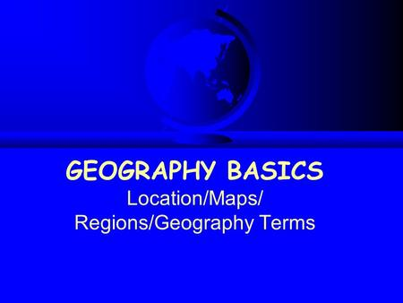 GEOGRAPHY BASICS Location/Maps/ Regions/Geography Terms