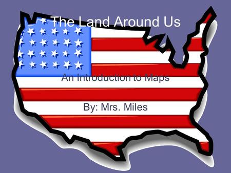 The Land Around Us An Introduction to Maps By: Mrs. Miles.