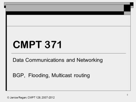 © Janice Regan, CMPT 128, 2007-2012 0 CMPT 371 Data Communications and Networking BGP, Flooding, Multicast routing.