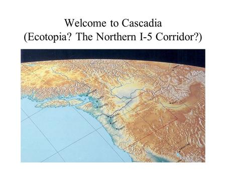 Welcome to Cascadia (Ecotopia? The Northern I-5 Corridor?)