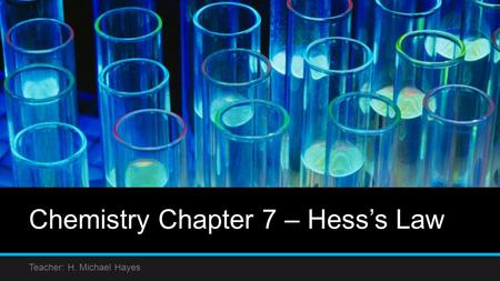 Chemistry Chapter 7 – Hess's Law Teacher: H. Michael Hayes.