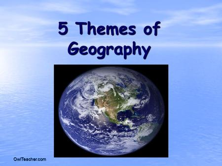 OwlTeacher.com 5 Themes of Geography. OwlTeacher.com What is Geography? * It is the study of our earth; our home. OR *Anything that can be mapped!
