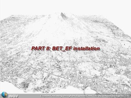 Eruption Forecasting through the Bayesian Event Tree: the software package BET_EF INGV PART II: BET_EF installation PART II: BET_EF installation.