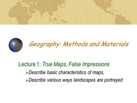Geography: Methods and Materials Lecture 1: True Maps, False Impressions  Describe basic characteristics of maps,  Describe various ways landscapes are.