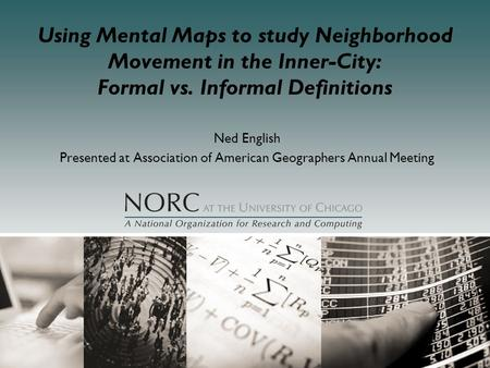 Using Mental Maps to study Neighborhood Movement in the Inner-City: <strong>Formal</strong> vs. Informal Definitions Ned English Presented at Association of American Geographers.