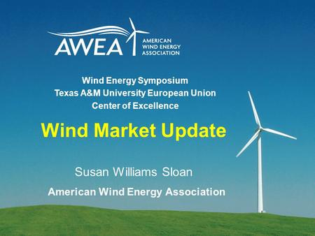 Wind Market Update Susan Williams Sloan American Wind Energy Association Wind Energy Symposium Texas A&M University European Union Center of Excellence.
