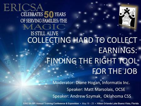 COLLECTING HARD TO COLLECT EARNINGS: FINDING THE RIGHT TOOL FOR THE JOB Moderator: Diane Hogan, Informatix Inc. Speaker: Matt Marsolais, OCSE Speaker: