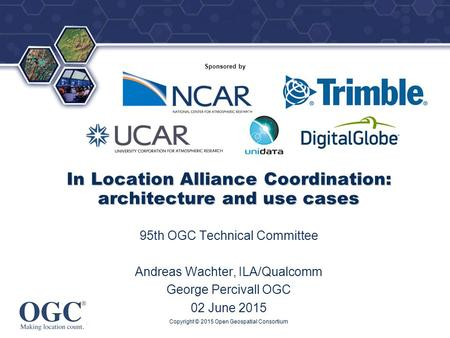 ® Sponsored by In Location Alliance Coordination: architecture and use cases 95th OGC Technical Committee Andreas Wachter, ILA/Qualcomm George Percivall.