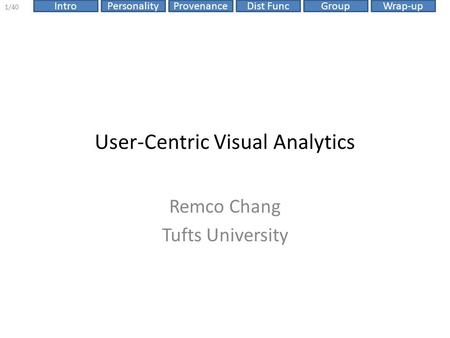 Dist FuncIntroPersonalityProvenanceGroupWrap-up 1/40 User-Centric Visual Analytics Remco Chang Tufts University.