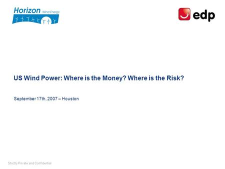 Strictly Private and Confidential US Wind Power: Where is the Money? Where is the Risk? September 17th, 2007 – Houston.