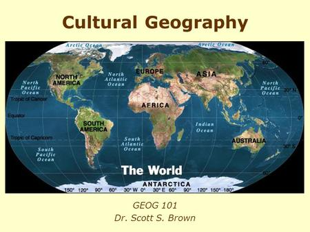 Cultural Geography GEOG 101 Dr. Scott S. Brown.
