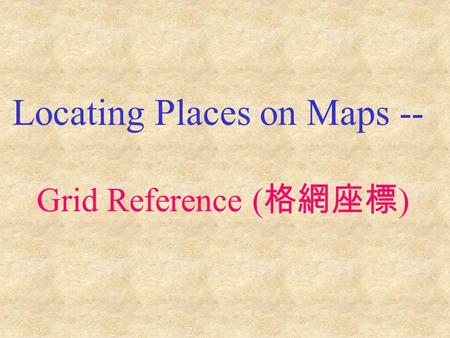 Locating Places on Maps -- Grid Reference ( 格網座標 )