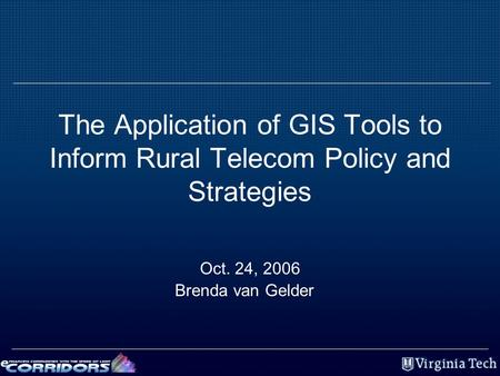 The Application of GIS Tools to Inform Rural Telecom Policy and Strategies Oct. 24, 2006 Brenda van Gelder.