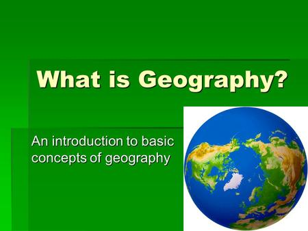 What is Geography? An introduction to basic concepts of geography.