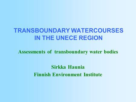 TRANSBOUNDARY WATERCOURSES IN THE UNECE REGION Assessments of transboundary water bodies Sirkka Haunia Finnish Environment Institute.