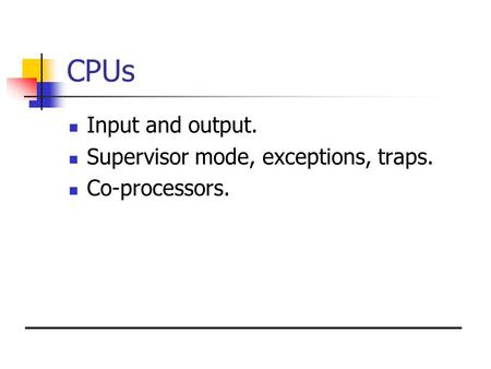 CPUs Input and output. Supervisor mode, exceptions, traps. Co-processors.