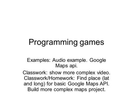 Programming games Examples: Audio example. Google Maps api. Classwork: show more complex video. Classwork/Homework: Find place (lat and long) for basic.
