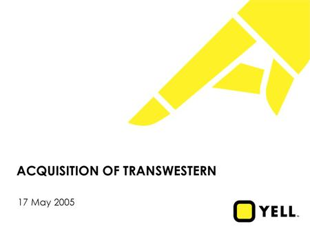 ACQUISITION OF TRANSWESTERN 17 May 2005. 1 Disclaimer During this presentation we will be discussing Yell's business outlook and making certain forward-looking.