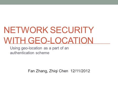 NETWORK SECURITY WITH GEO-LOCATION Using geo-location as a part of an authentication scheme Fan Zhang, Zhiqi Chen 12/11/2012.