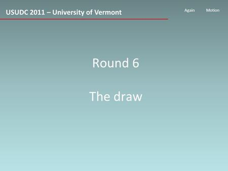 USUDC 2011 – University of Vermont AgainMotion Round 6 The draw.