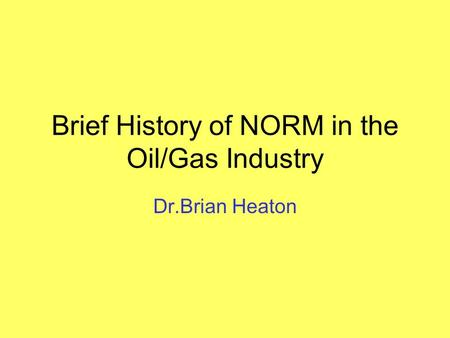 Brief History of NORM in the Oil/Gas Industry Dr.Brian Heaton.