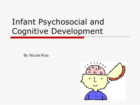 Infant Psychosocial and Cognitive Development By Nicole Rios.