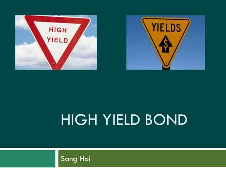 HIGH YIELD BOND Sang Hai. Outline  Introduction  History  Issuers  Investors  Structure  Q&A.