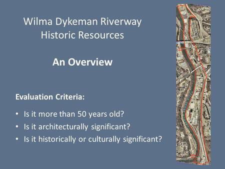 Wilma Dykeman Riverway Historic Resources An Overview Evaluation Criteria: Is it more than 50 years old? Is it architecturally significant? Is it historically.