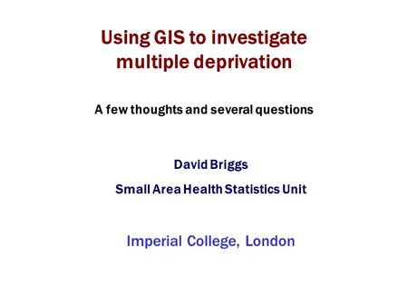 Using GIS to investigate multiple deprivation David Briggs Small Area Health Statistics Unit Imperial College, London A few thoughts and several questions.