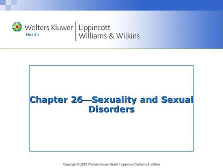 Copyright © 2012 Wolters Kluwer Health | Lippincott Williams & Wilkins Chapter 26Sexuality and Sexual Disorders.