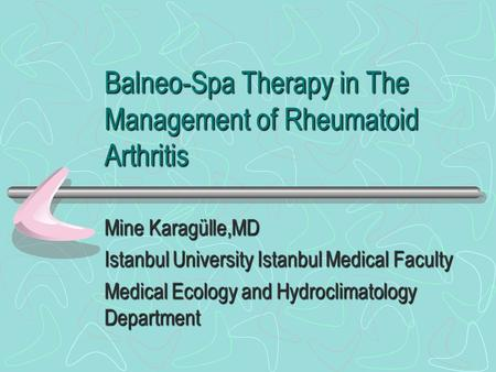 Balneo-Spa Therapy in The Management of Rheumatoid Arthritis Mine Karagülle,MD Istanbul University Istanbul Medical Faculty Medical Ecology and Hydroclimatology.