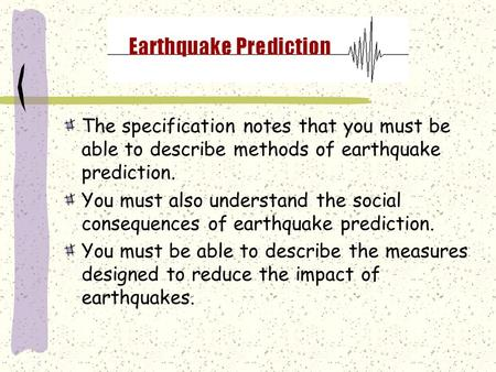 The specification notes that you must be able to describe methods of earthquake prediction. You must also understand the social consequences of earthquake.
