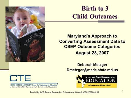 1 Birth to 3 Child Outcomes Maryland's Approach to Converting Assessment Data to OSEP Outcome Categories August 28, 2007 Deborah Metzger
