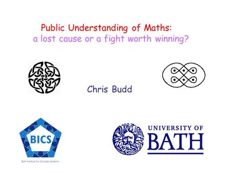 Public Understanding of Maths: a lost cause or a fight worth winning? Chris Budd.