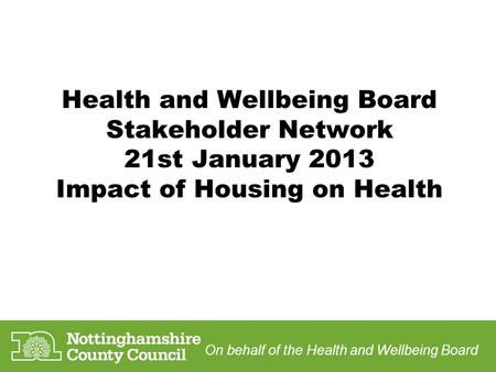 Health and Wellbeing Board Stakeholder Network 21st January 2013 Impact of Housing on Health On behalf of the Health and Wellbeing Board.