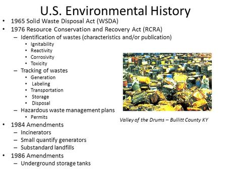 U.S. Environmental History 1965 Solid Waste Disposal Act (WSDA) 1976 Resource Conservation and Recovery Act (RCRA) – Identification of wastes (characteristics.