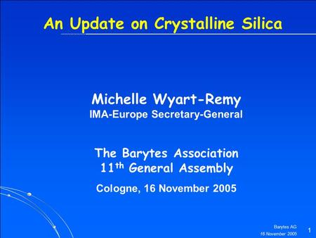 16 November 2005 Barytes AG 1 An Update on Crystalline Silica The Barytes Association 11 th General Assembly Cologne, 16 November 2005 Michelle Wyart-Remy.