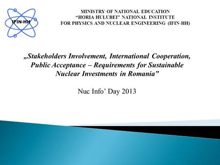 "MINISTRY OF NATIONAL EDUCATION ""HORIA HULUBEI"" NATIONAL INSTITUTE FOR PHYSICS AND NUCLEAR ENGINEERING (IFIN-HH) IFIN-HH ""Stakeholders Involvement, International."