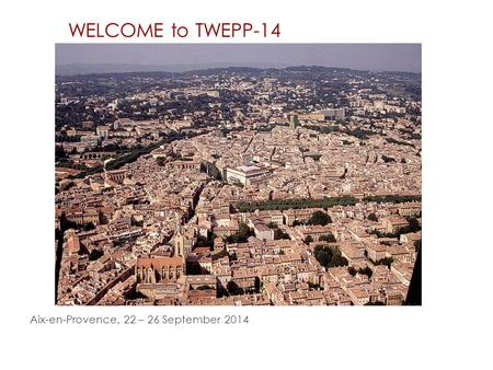WELCOME to TWEPP-14 Aix-en-Provence, 22 – 26 September 2014.