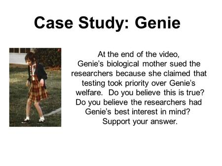 Case Study: Genie At the end of the video, Genie's biological mother sued the researchers because she claimed that testing took priority over Genie's welfare.