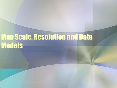 Map Scale, Resolution and Data Models. Components of a GIS Map Maps can be displayed at various scales –Scale - the relationship between the size of features.