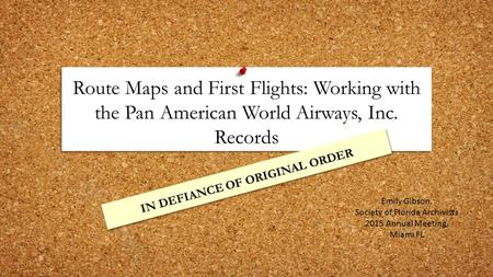 Route Maps and First Flights: Working with the Pan American World Airways, Inc. Records IN DEFIANCE OF ORIGINAL ORDER Emily Gibson, Society of Florida.