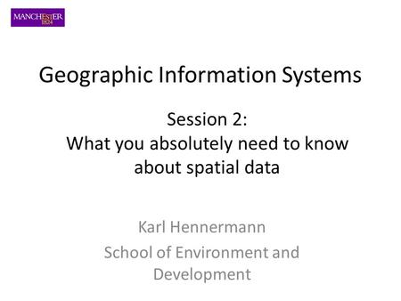 Karl Hennermann School of Environment and Development Session 2: What you absolutely need to know about spatial data Geographic Information Systems.