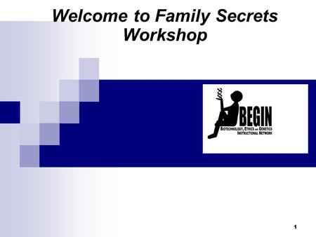 Welcome to Family Secrets Workshop 1. BEGIN Biotechnology, Ethics, Genetics Instructional Network Life Sciences Learning Center, University of Rochester.