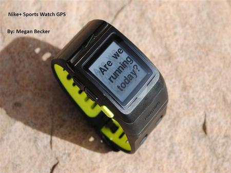 Nike+ Sports Watch GPS By: Megan Becker. Cost 199.99 each 2.23 Ounces Easy to use.