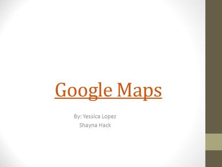 Google Maps By: Yessica Lopez Shayna Hack. What is it used for? Google Maps are used to find locations, directions or places near by you.