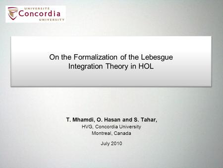 T. Mhamdi, O. Hasan and S. Tahar, HVG, Concordia University Montreal, Canada July 2010 On the Formalization of the Lebesgue Integration Theory in HOL On.